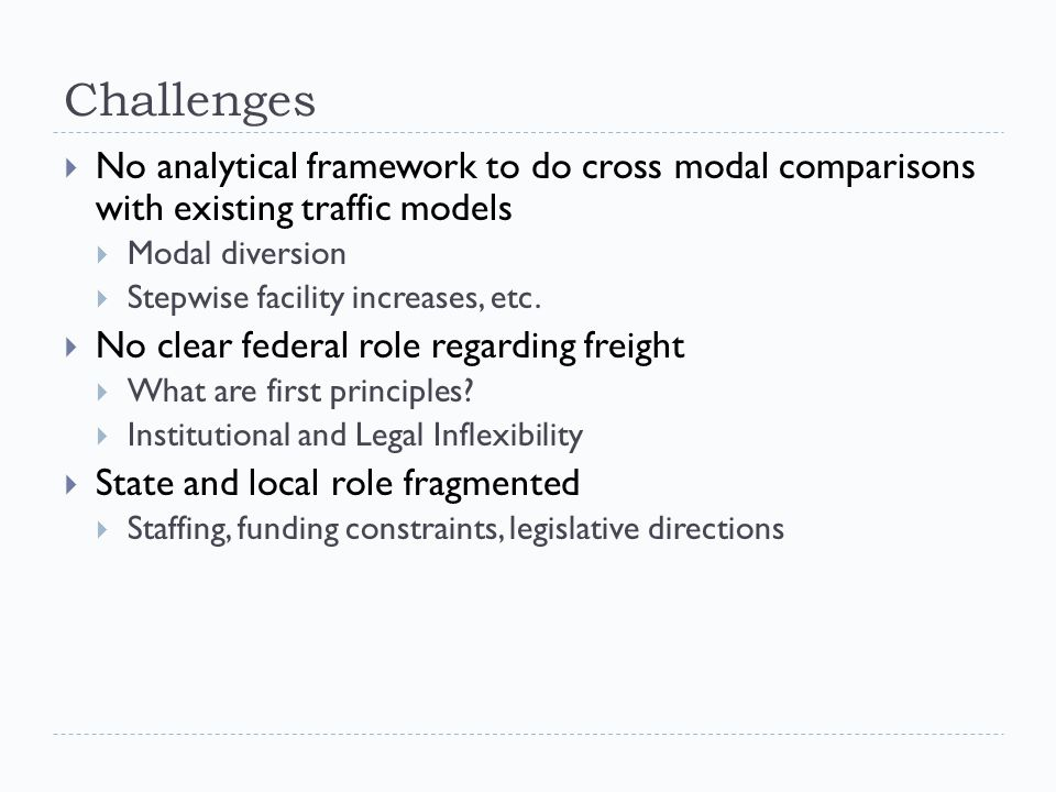 Challenges  No analytical framework to do cross modal comparisons with existing traffic models  Modal diversion  Stepwise facility increases, etc.