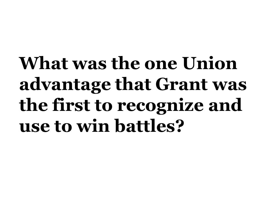 What was the one Union advantage that Grant was the first to recognize and use to win battles