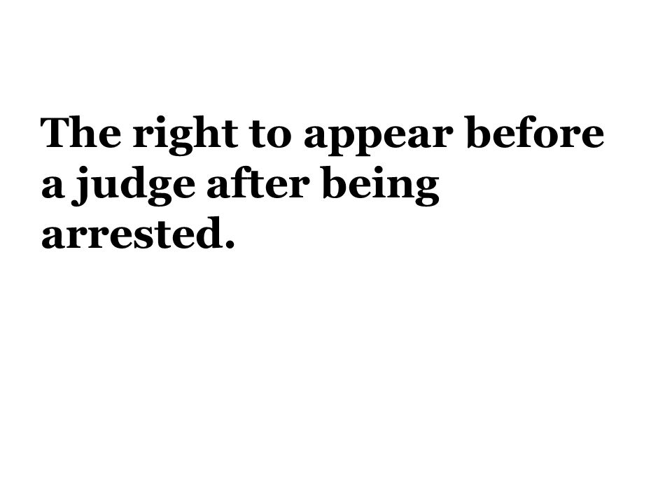 The right to appear before a judge after being arrested.