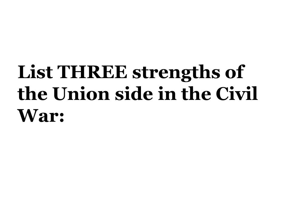 List THREE strengths of the Union side in the Civil War: