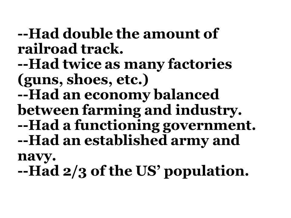 --Had double the amount of railroad track. --Had twice as many factories (guns, shoes, etc.) --Had an economy balanced between farming and industry. -
