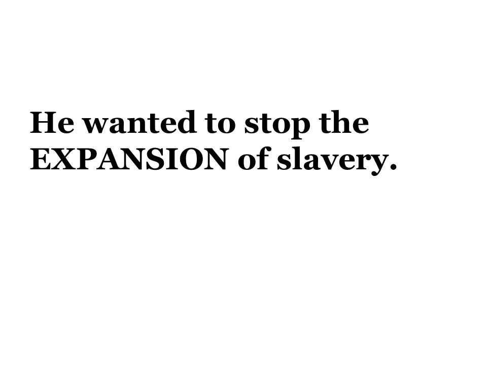 He wanted to stop the EXPANSION of slavery.