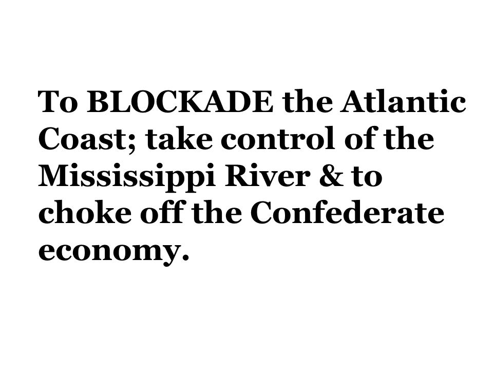To BLOCKADE the Atlantic Coast; take control of the Mississippi River & to choke off the Confederate economy.