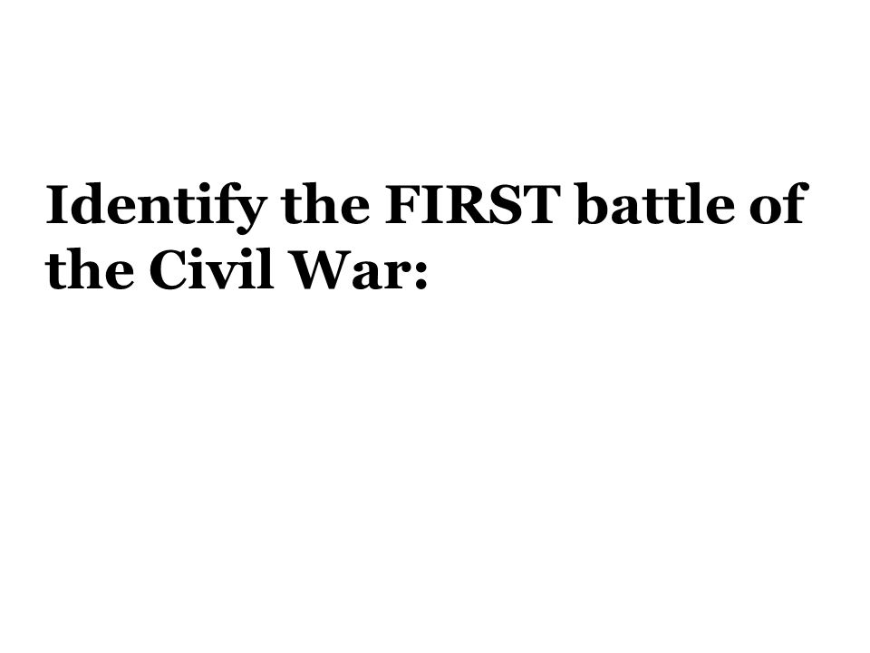 Identify the FIRST battle of the Civil War: