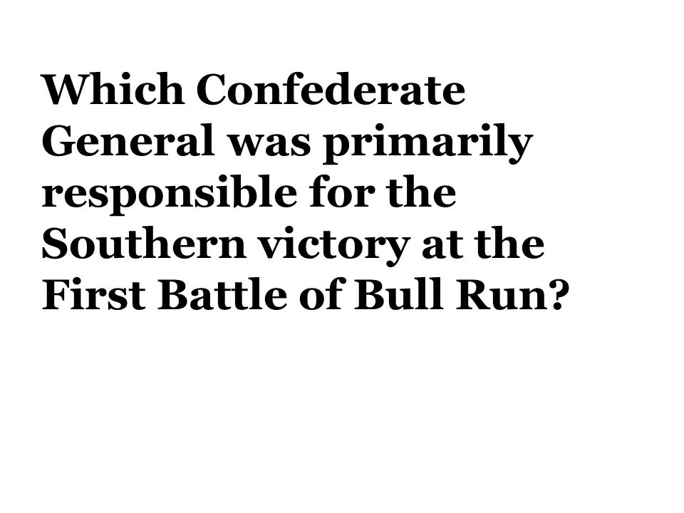 Which Confederate General was primarily responsible for the Southern victory at the First Battle of Bull Run