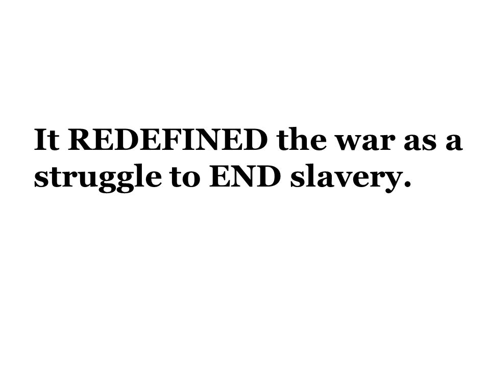 It REDEFINED the war as a struggle to END slavery.