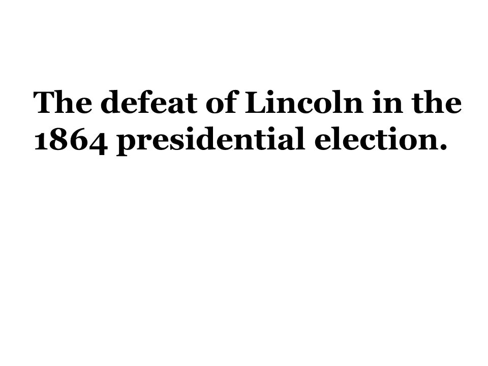 The defeat of Lincoln in the 1864 presidential election.