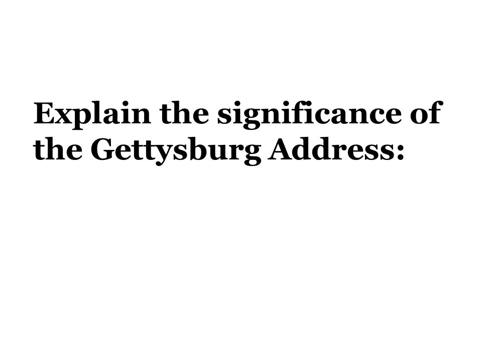 Explain the significance of the Gettysburg Address: