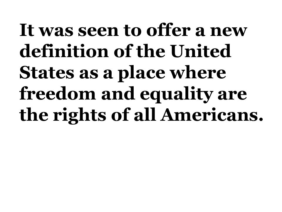 It was seen to offer a new definition of the United States as a place where freedom and equality are the rights of all Americans.