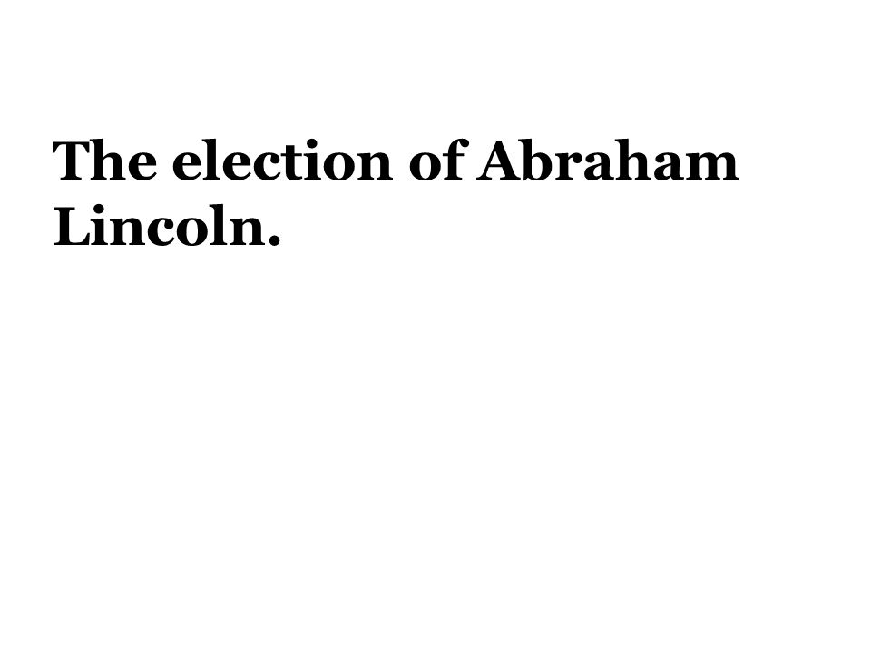 The election of Abraham Lincoln.