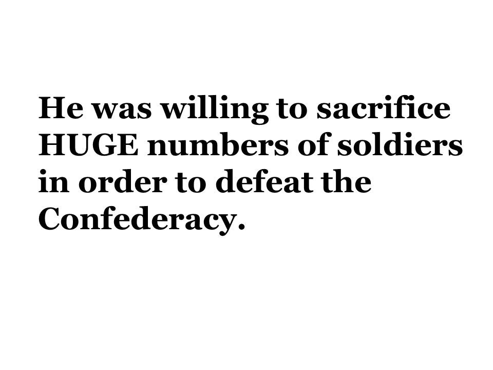 He was willing to sacrifice HUGE numbers of soldiers in order to defeat the Confederacy.
