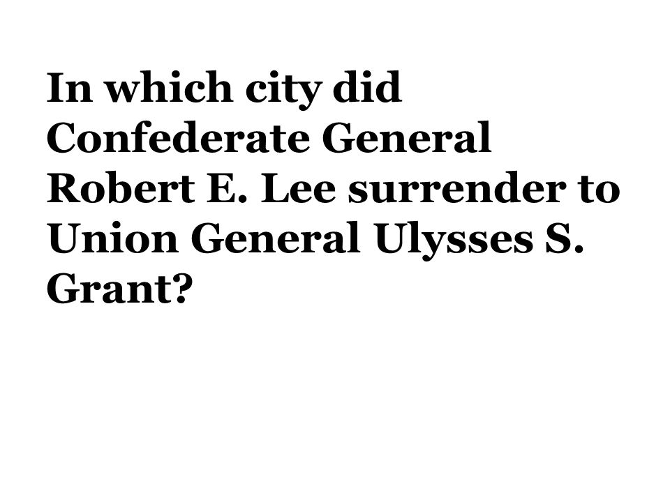 In which city did Confederate General Robert E. Lee surrender to Union General Ulysses S. Grant