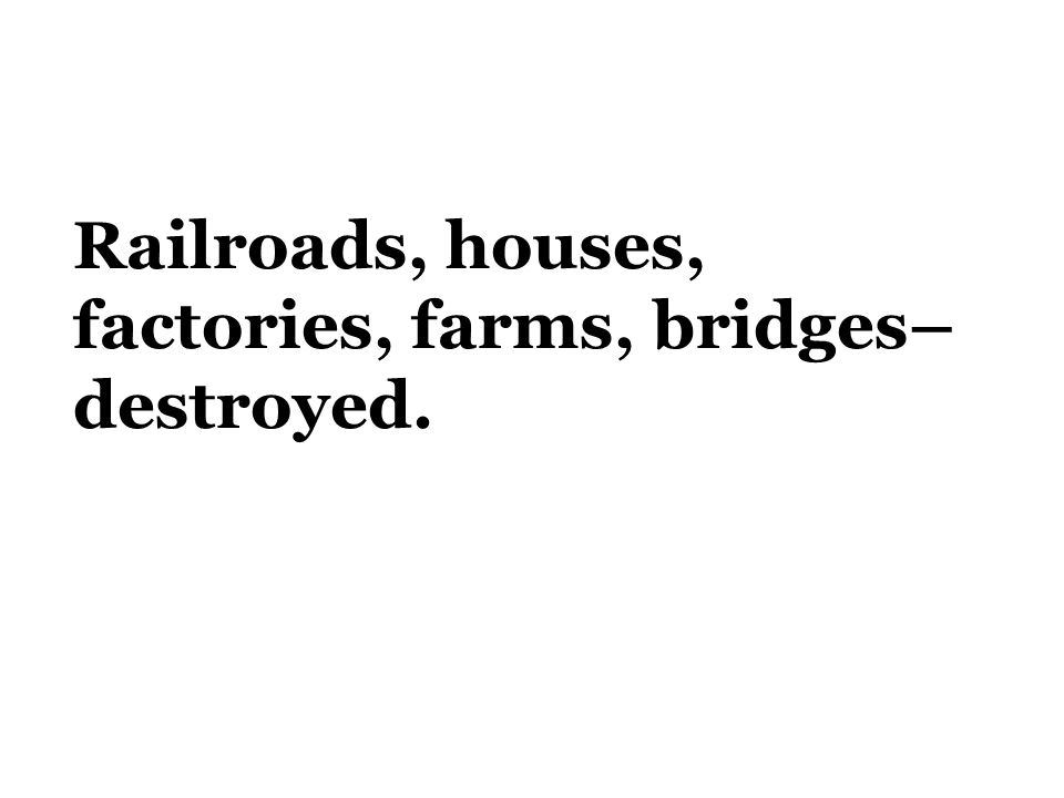 Railroads, houses, factories, farms, bridges– destroyed.