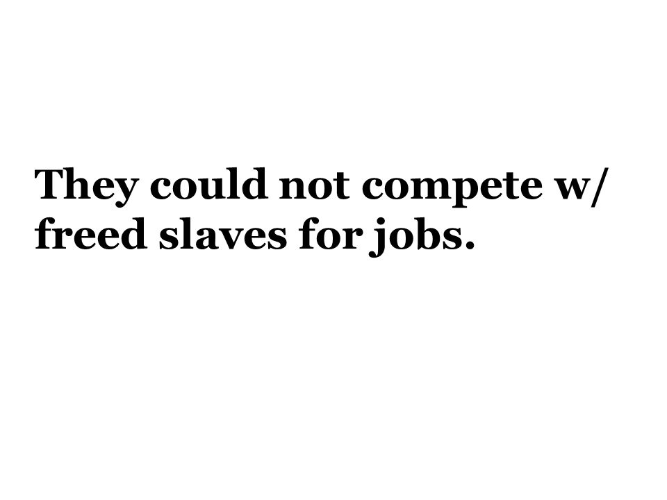 They could not compete w/ freed slaves for jobs.