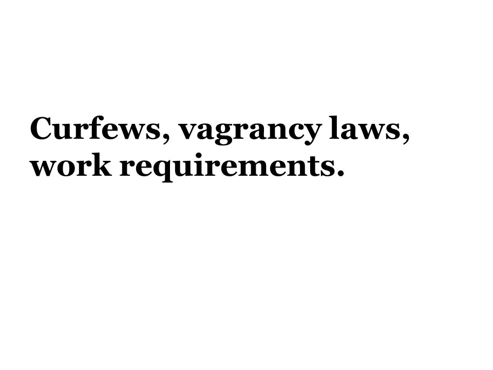 Curfews, vagrancy laws, work requirements.