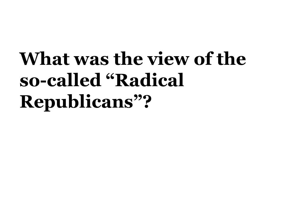 What was the view of the so-called Radical Republicans