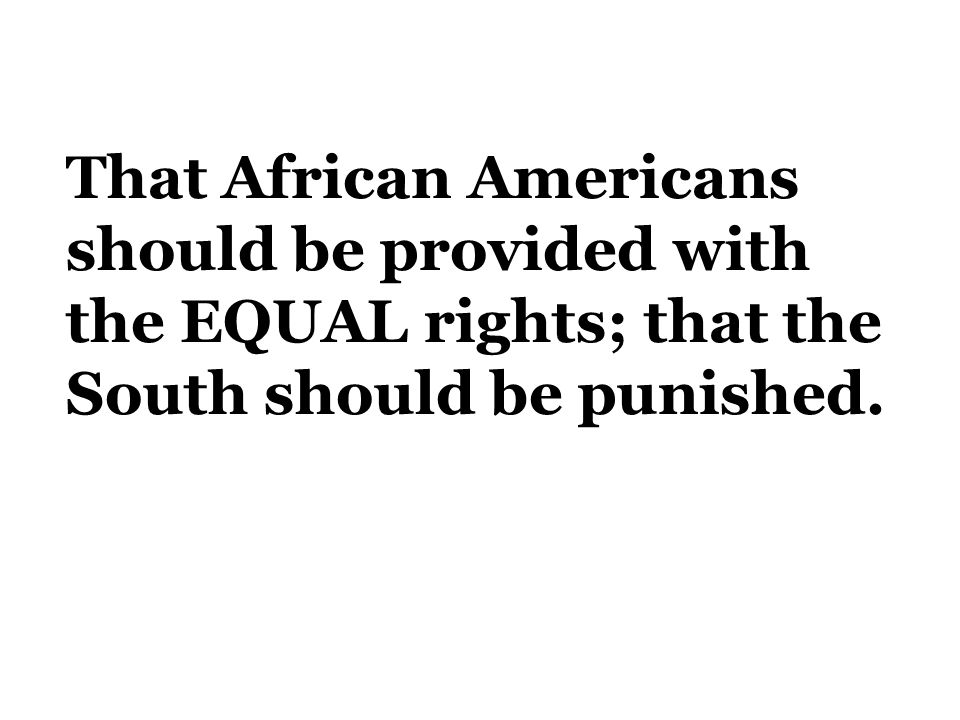 That African Americans should be provided with the EQUAL rights; that the South should be punished.
