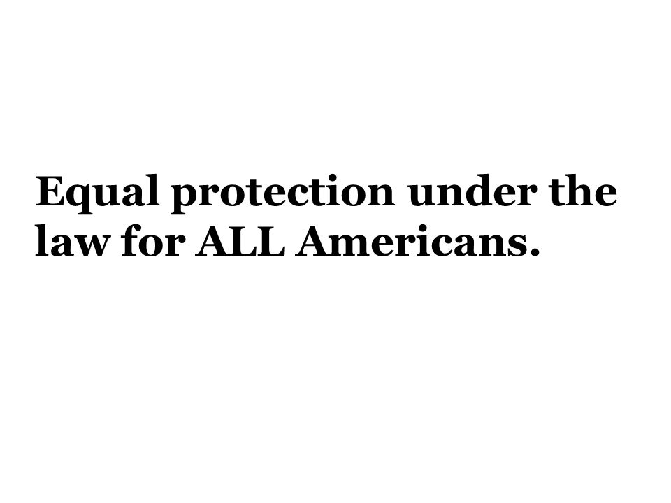 Equal protection under the law for ALL Americans.