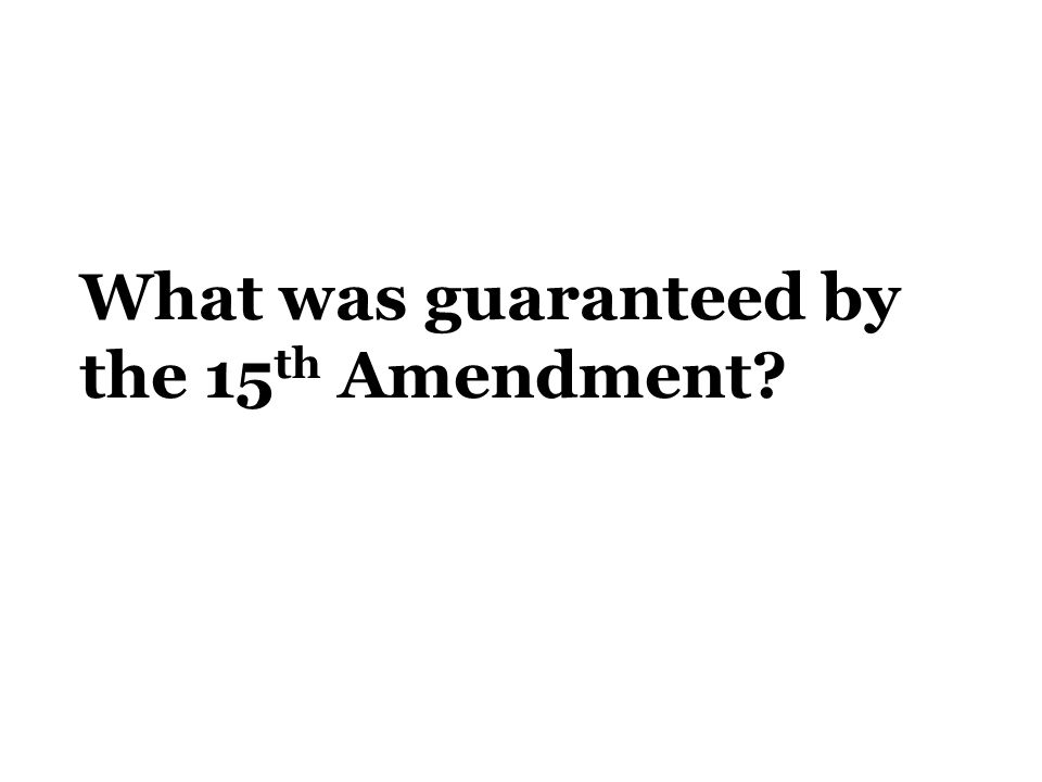 What was guaranteed by the 15 th Amendment