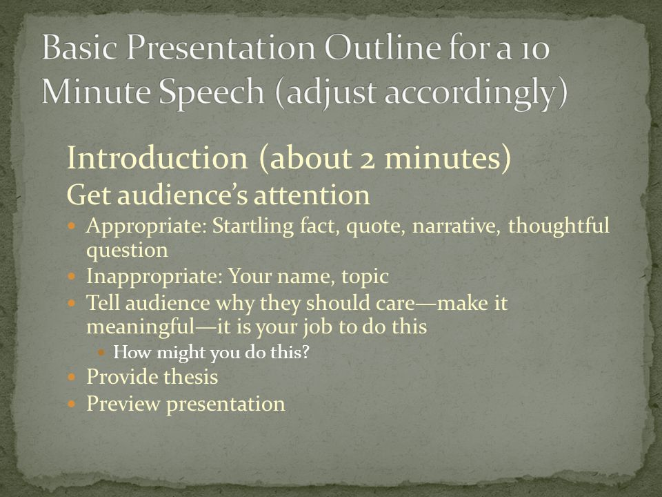 Introduction (about 2 minutes) Get audience's attention Appropriate: Startling fact, quote, narrative, thoughtful question Inappropriate: Your name, topic Tell audience why they should care—make it meaningful—it is your job to do this How might you do this.
