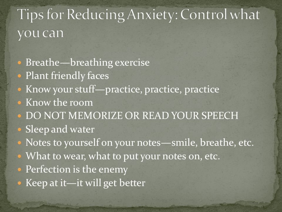 Breathe—breathing exercise Plant friendly faces Know your stuff—practice, practice, practice Know the room DO NOT MEMORIZE OR READ YOUR SPEECH Sleep and water Notes to yourself on your notes—smile, breathe, etc.