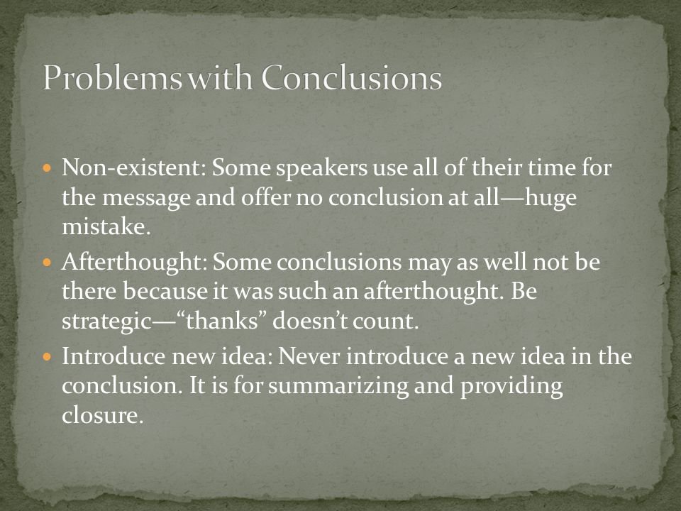 Non-existent: Some speakers use all of their time for the message and offer no conclusion at all—huge mistake.