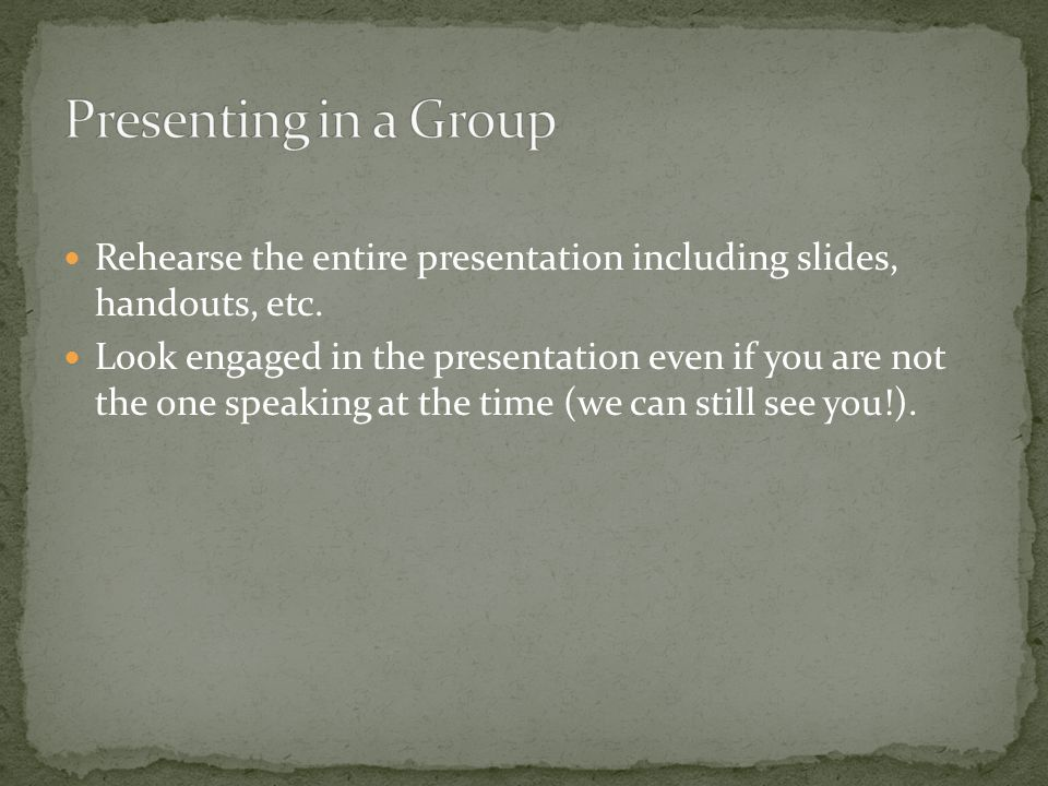 Rehearse the entire presentation including slides, handouts, etc.