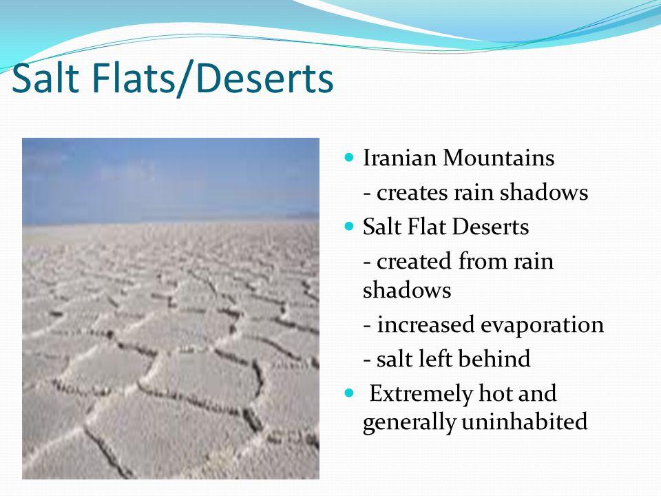 Salt Flats/Deserts Iranian Mountains - creates rain shadows Salt Flat Deserts - created from rain shadows - increased evaporation - salt left behind E