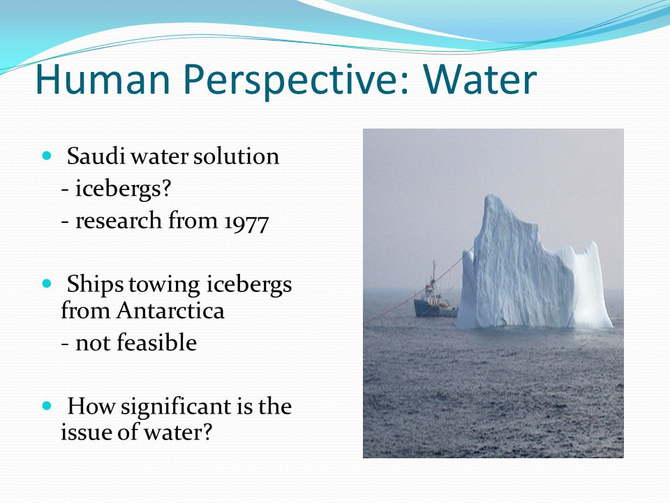 Human Perspective: Water Saudi water solution - icebergs? - research from 1977 Ships towing icebergs from Antarctica - not feasible How significant is