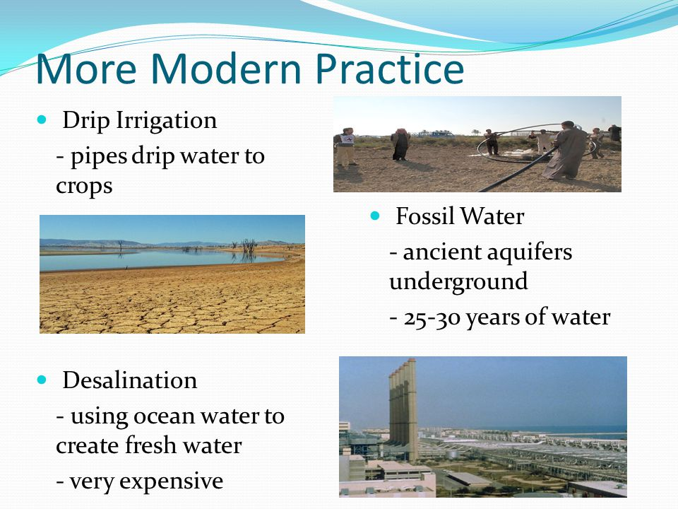 More Modern Practice Drip Irrigation - pipes drip water to crops Desalination - using ocean water to create fresh water - very expensive Fossil Water