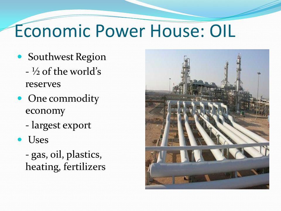 Economic Power House: OIL Southwest Region - ½ of the world's reserves One commodity economy - largest export Uses - gas, oil, plastics, heating, fert