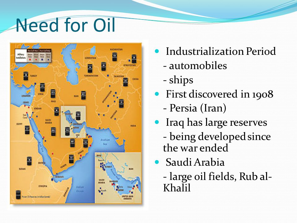 Need for Oil Industrialization Period - automobiles - ships First discovered in 1908 - Persia (Iran) Iraq has large reserves - being developed since t