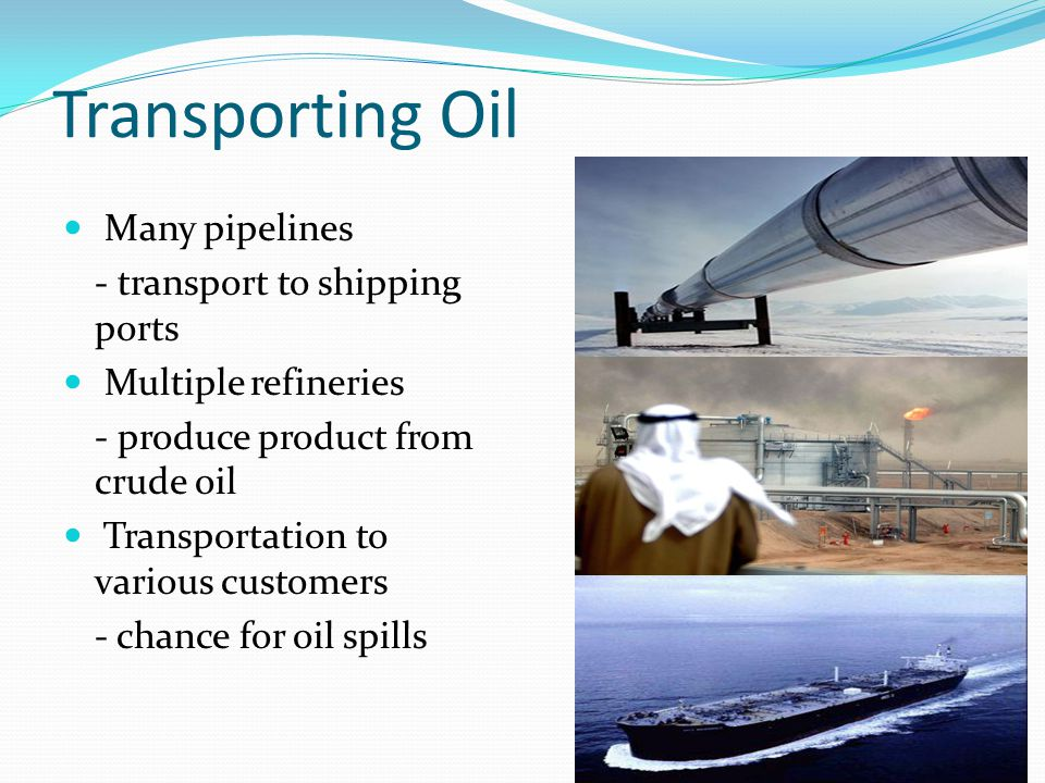 Transporting Oil Many pipelines - transport to shipping ports Multiple refineries - produce product from crude oil Transportation to various customers