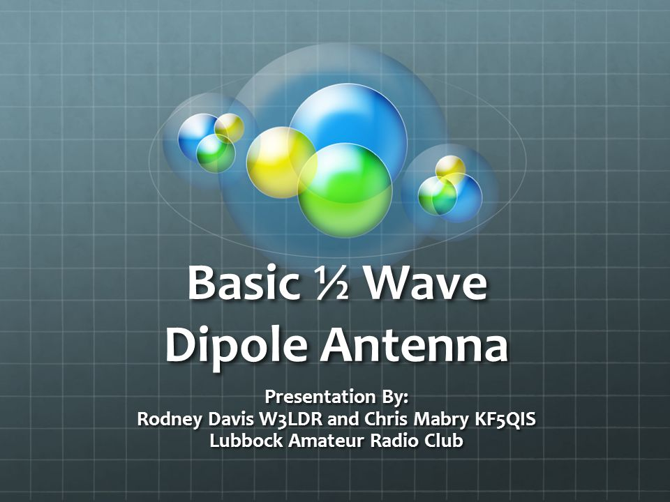 The ½ Wave Dipole Antenna Benefits: Easy to build 2.1 dBi Gain Typical Direct Coax Feed Portable or Fixed Location Use Great for State Side and DX Contacts