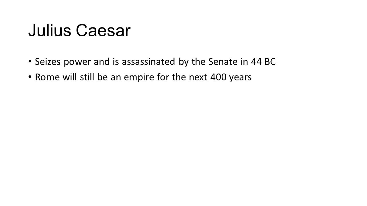 Julius Caesar Seizes power and is assassinated by the Senate in 44 BC Rome will still be an empire for the next 400 years