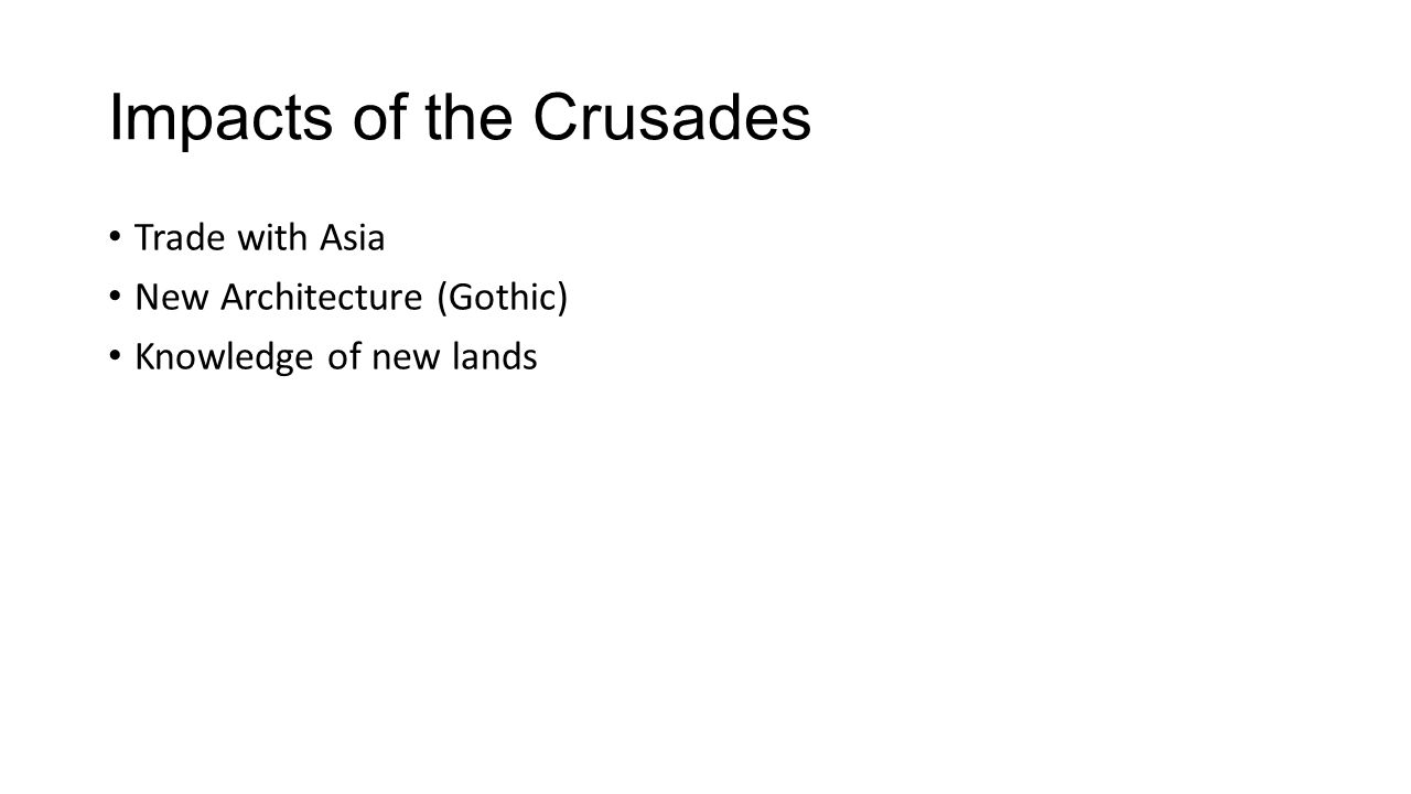 Impacts of the Crusades Trade with Asia New Architecture (Gothic) Knowledge of new lands
