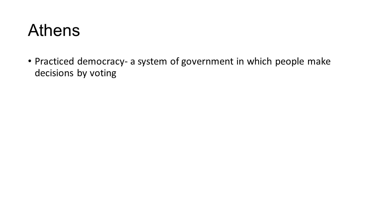 Athens Practiced democracy- a system of government in which people make decisions by voting
