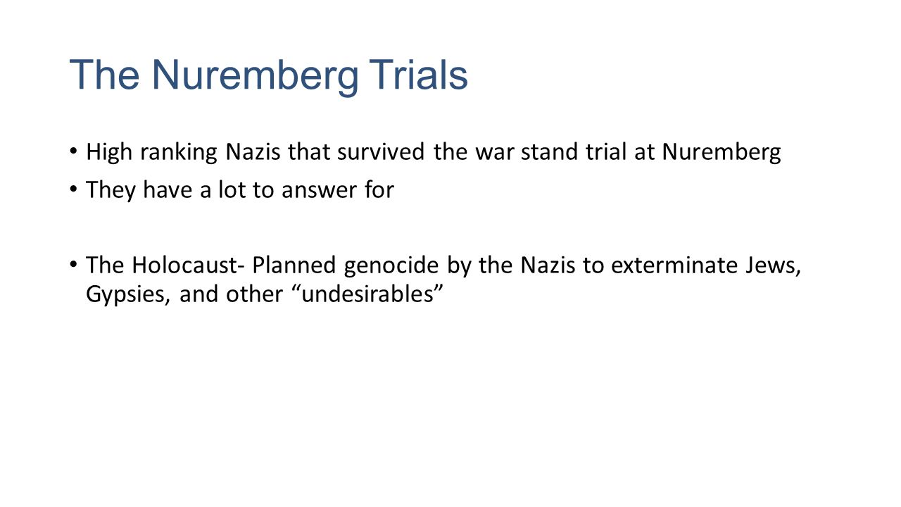 The Nuremberg Trials High ranking Nazis that survived the war stand trial at Nuremberg They have a lot to answer for The Holocaust- Planned genocide by the Nazis to exterminate Jews, Gypsies, and other undesirables