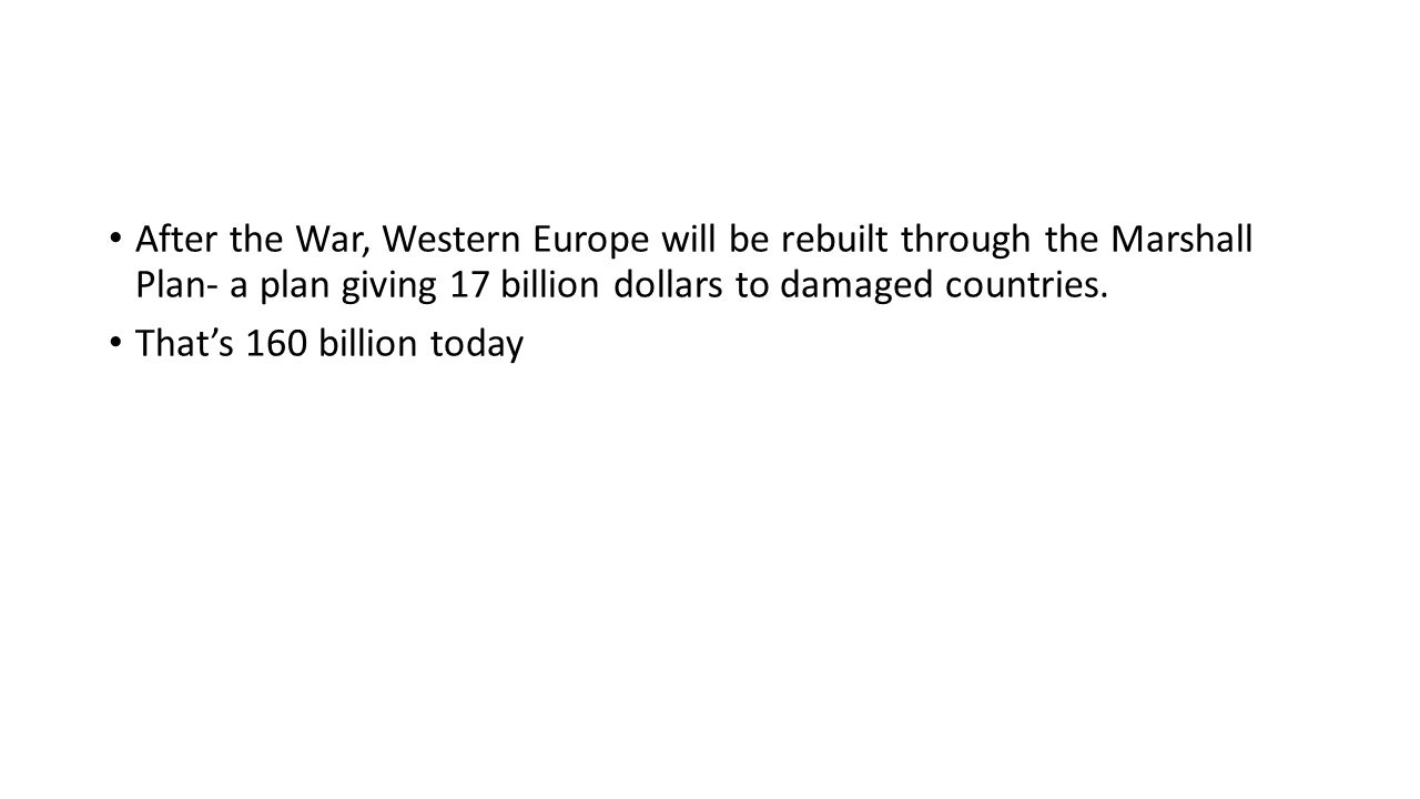 After the War, Western Europe will be rebuilt through the Marshall Plan- a plan giving 17 billion dollars to damaged countries.