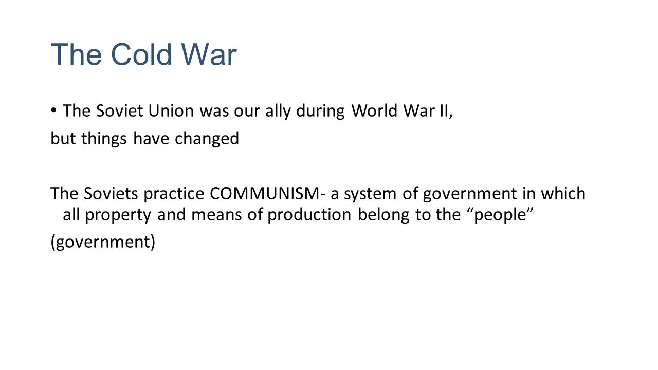 The Cold War The Soviet Union was our ally during World War II, but things have changed The Soviets practice COMMUNISM- a system of government in which all property and means of production belong to the people (government)