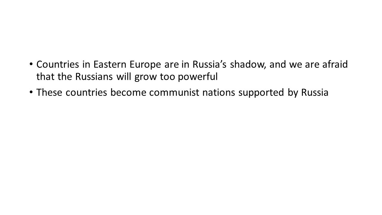 Countries in Eastern Europe are in Russia's shadow, and we are afraid that the Russians will grow too powerful These countries become communist nations supported by Russia