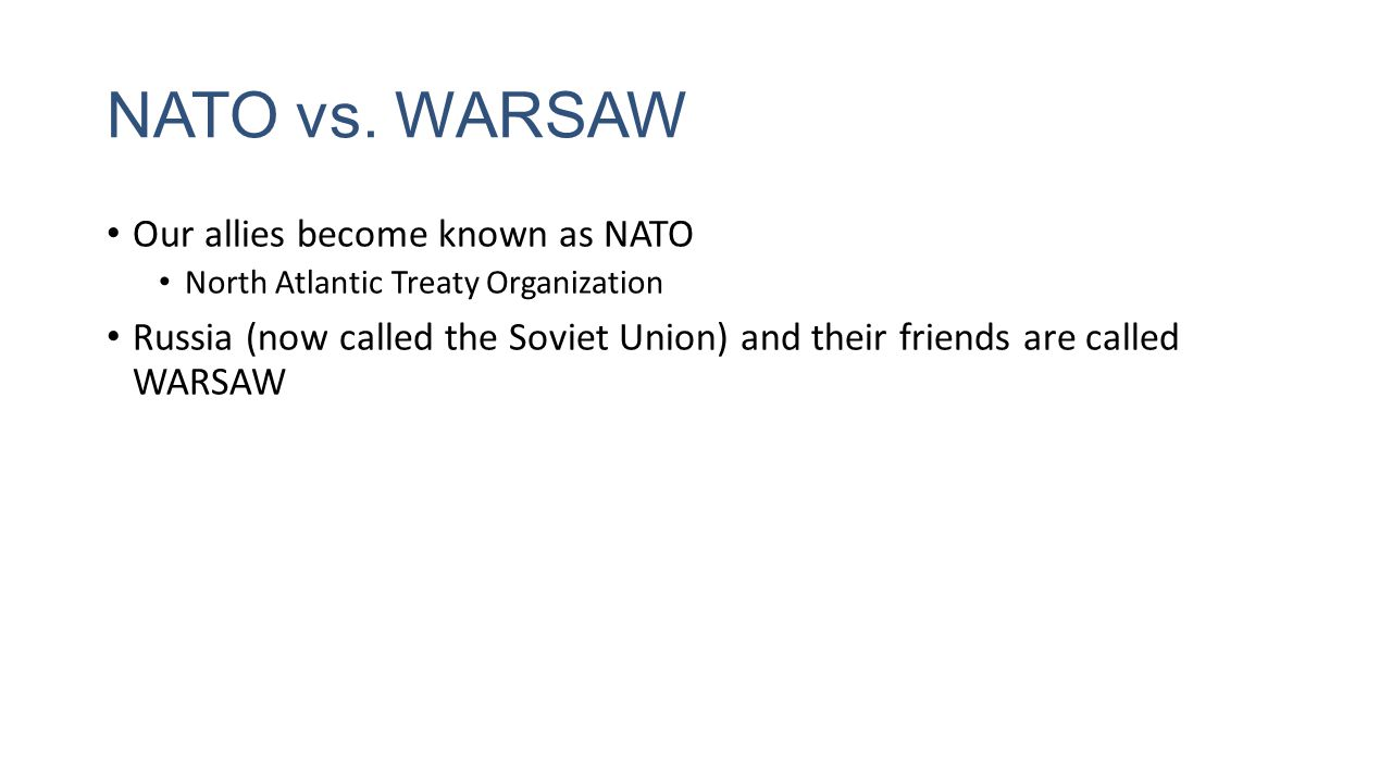 NATO vs. WARSAW Our allies become known as NATO North Atlantic Treaty Organization Russia (now called the Soviet Union) and their friends are called W