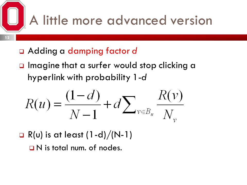 A little more advanced version  Adding a damping factor d  Imagine that a surfer would stop clicking a hyperlink with probability 1-d  R(u) is at least (1-d)/(N-1)  N is total num.