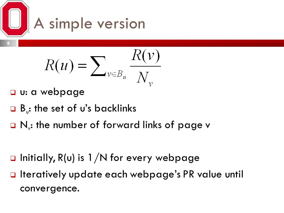 A simple version  u: a webpage  B u : the set of u's backlinks  N v : the number of forward links of page v  Initially, R(u) is 1/N for every webpage  Iteratively update each webpage's PR value until convergence.