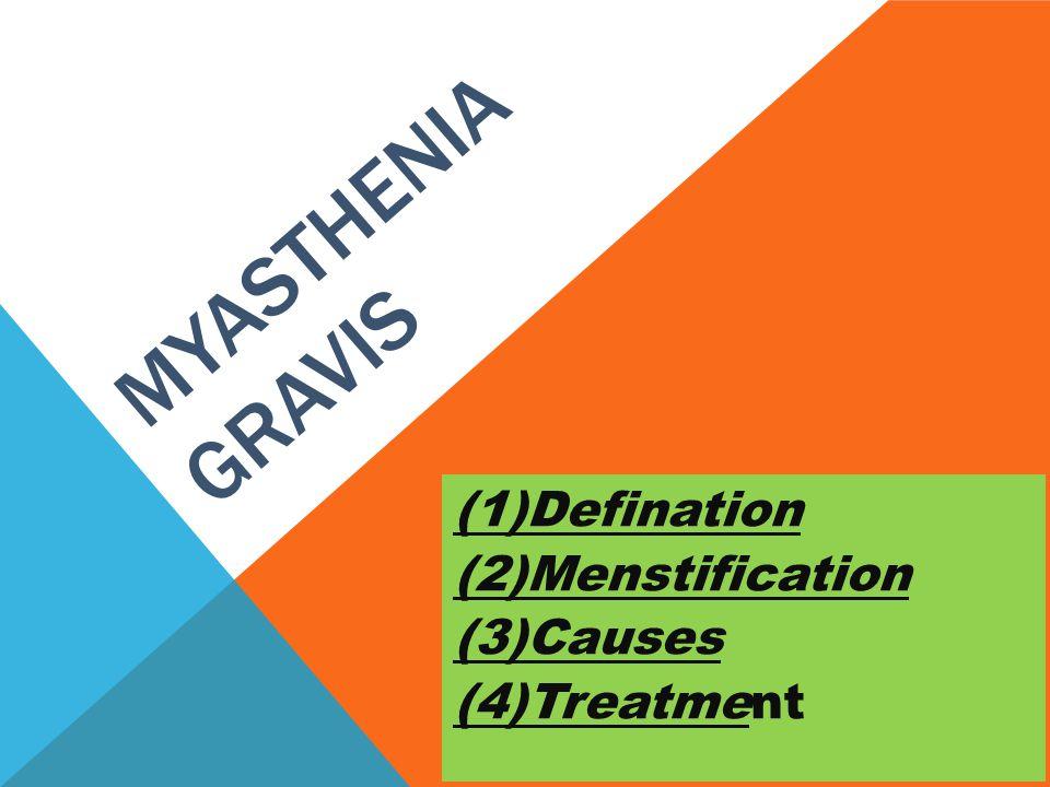 MYASTHENIA GRAVIS (1)Defination (2)Menstification (3)Causes (4)Treatment