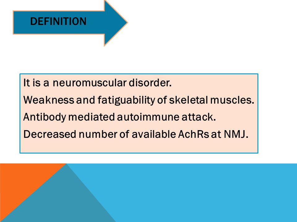 DEFINITION It is a neuromuscular disorder. Weakness and fatiguability of skeletal muscles. Antibody mediated autoimmune attack. Decreased number of av