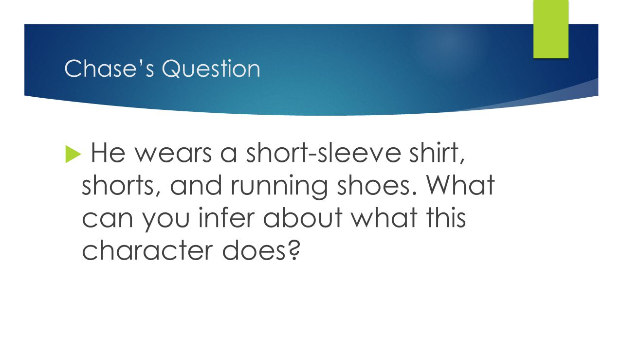 Chase's Question  He wears a short-sleeve shirt, shorts, and running shoes.