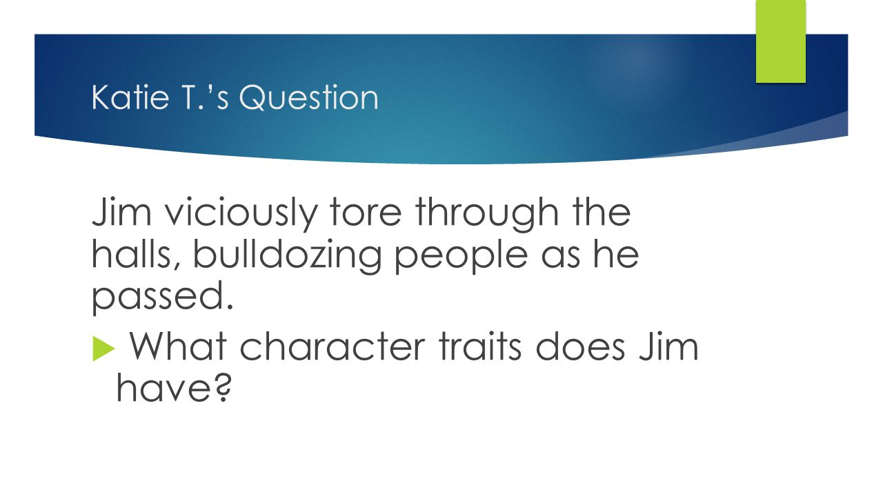 Katie T.'s Question Jim viciously tore through the halls, bulldozing people as he passed.