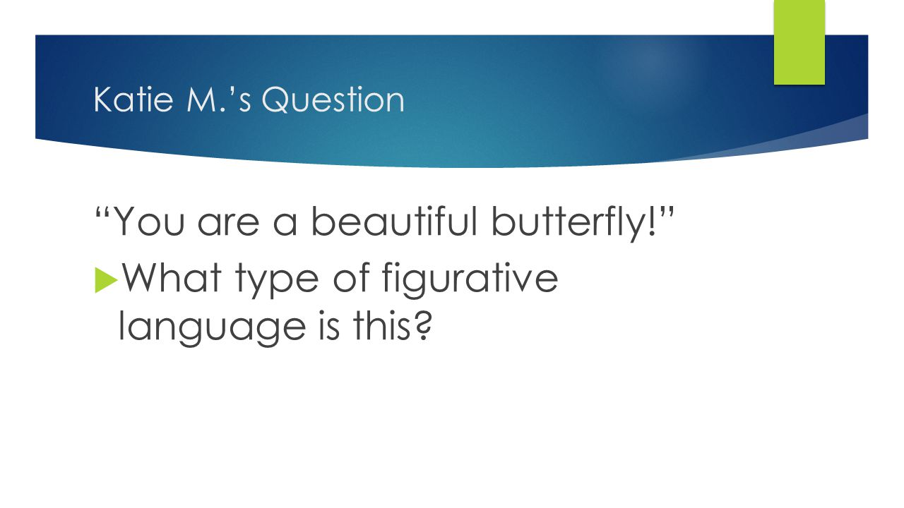Katie M.'s Question You are a beautiful butterfly!  What type of figurative language is this?