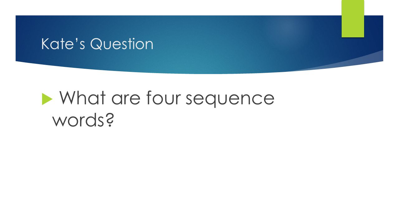 Kate's Question  What are four sequence words?